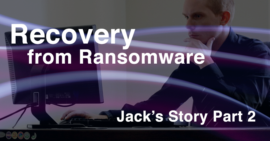 Recovery from Ransomware – Jack's Story Part II
