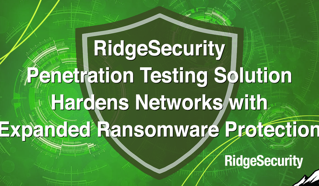 RidgeSecurity Penetration Testing Solution Hardens Networks with Expanded Ransomware Protection